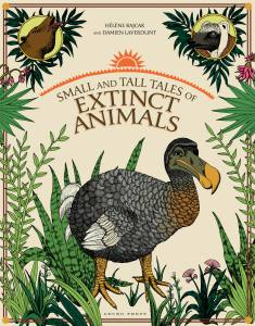 Small and tall tales of extinct animals book, non-fiction books for kids, Damien Laverdunt, Helene Rajcak, book about extinct animals